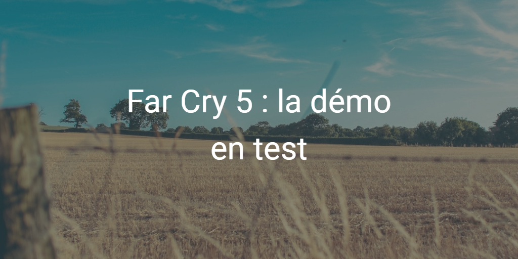 Far Cry 5 : Avis sur la démo du FPS d'Ubisoft