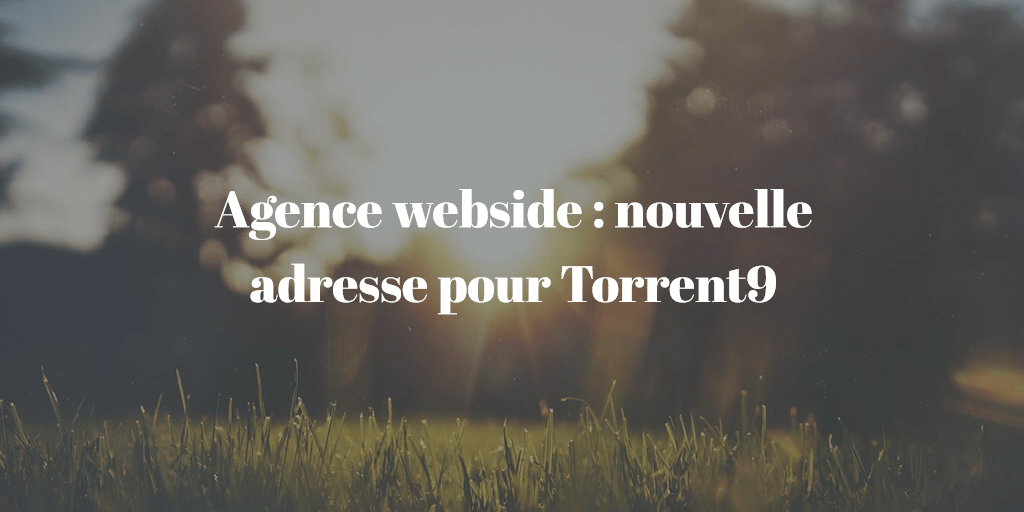 Agence Webside, la nouvelle adresse de Torrent9